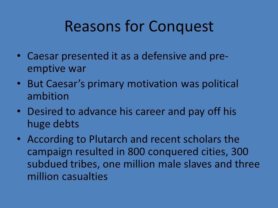 Reasons for Conquest Caesar presented it as a defensive and pre- emptive war But Caesar's primary motivation was political ambition Desired to advance his career and pay off his huge debts According to Plutarch and recent scholars the campaign resulted in 800 conquered cities, 300 subdued tribes, one million male slaves and three million casualties