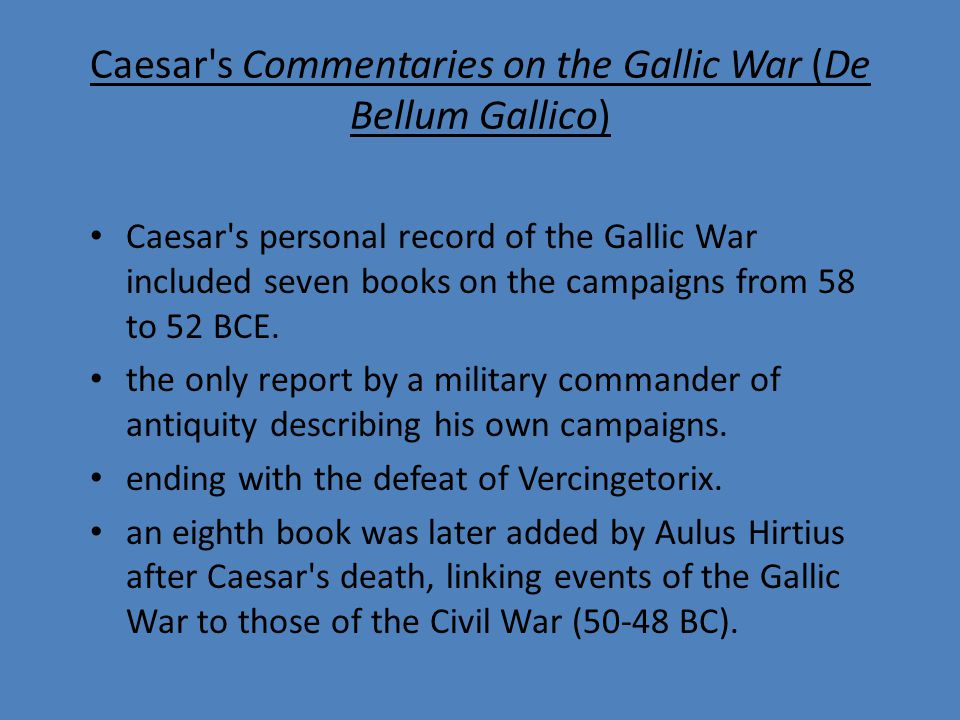 Caesar s Commentaries on the Gallic War (De Bellum Gallico) Caesar s personal record of the Gallic War included seven books on the campaigns from 58 to 52 BCE.