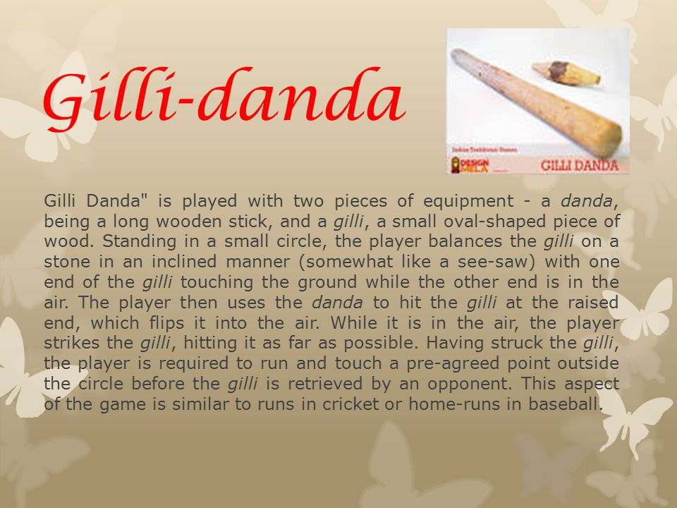 Gilli Danda is played with two pieces of equipment - a danda, being a long wooden stick, and a gilli, a small oval-shaped piece of wood.