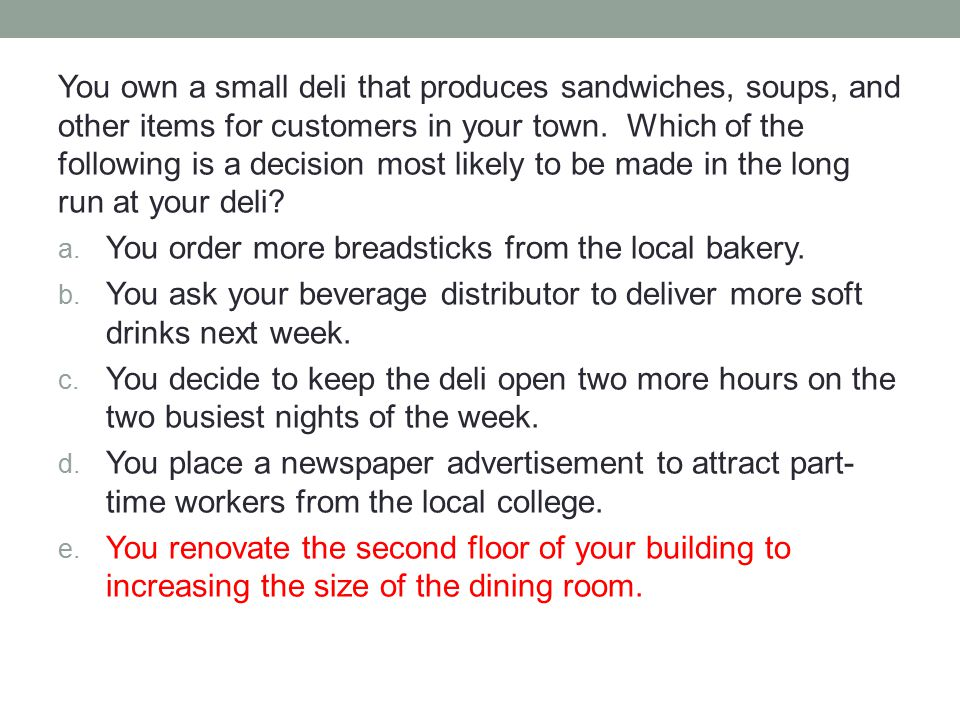 You own a small deli that produces sandwiches, soups, and other items for customers in your town. Which of the following is a decision most likely to