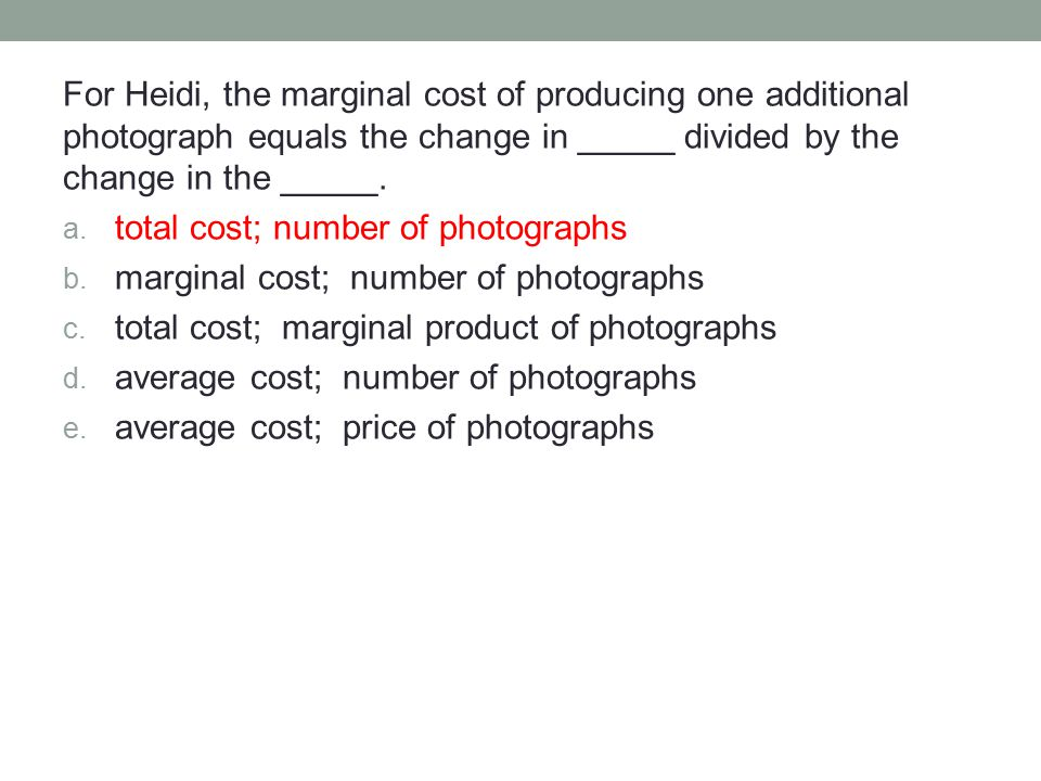 For Heidi, the marginal cost of producing one additional photograph equals the change in _____ divided by the change in the _____. a. total cost; numb