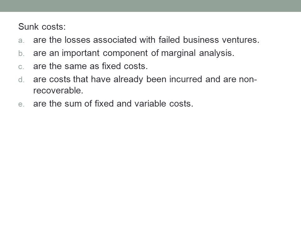 Sunk costs: a. are the losses associated with failed business ventures. b. are an important component of marginal analysis. c. are the same as fixed c