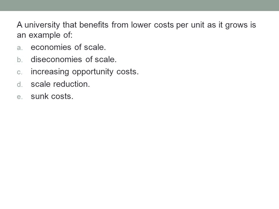 A university that benefits from lower costs per unit as it grows is an example of: a. economies of scale. b. diseconomies of scale. c. increasing oppo