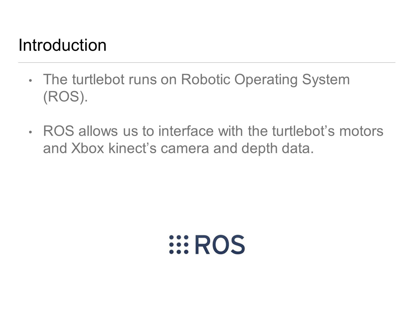 Introduction The turtlebot runs on Robotic Operating System (ROS).