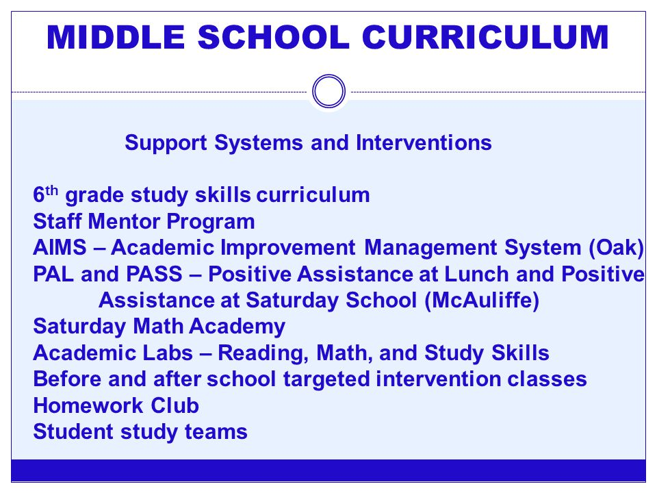 MIDDLE SCHOOL CURRICULUM Support Systems and Interventions 6 th grade study skills curriculum Staff Mentor Program AIMS – Academic Improvement Managem