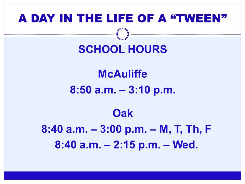 "A DAY IN THE LIFE OF A ""TWEEN"" SCHOOL HOURS McAuliffe 8:50 a.m. – 3:10 p.m. Oak 8:40 a.m. – 3:00 p.m. – M, T, Th, F 8:40 a.m. – 2:15 p.m. – Wed."