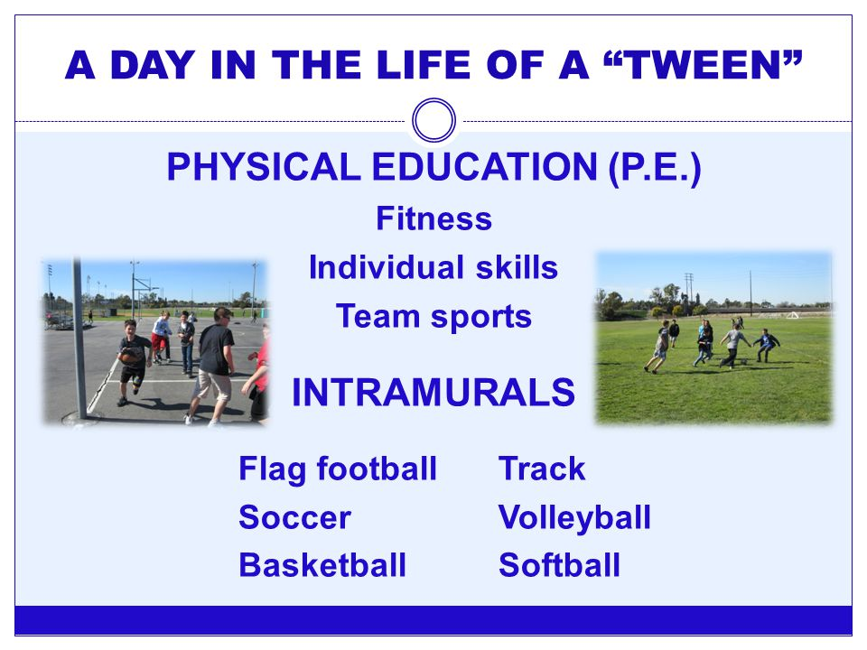 "A DAY IN THE LIFE OF A ""TWEEN"" PHYSICAL EDUCATION (P.E.) Fitness Individual skills Team sports INTRAMURALS Flag football Track SoccerVolleyball Basket"