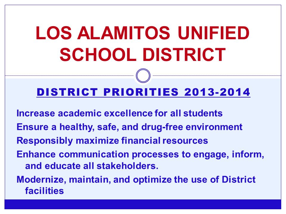 DISTRICT PRIORITIES 2013-2014 LOS ALAMITOS UNIFIED SCHOOL DISTRICT Increase academic excellence for all students Ensure a healthy, safe, and drug-free