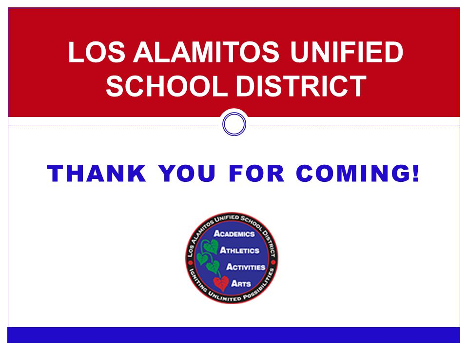 THANK YOU FOR COMING! LOS ALAMITOS UNIFIED SCHOOL DISTRICT