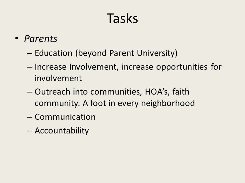 Tasks Parents – Education (beyond Parent University) – Increase Involvement, increase opportunities for involvement – Outreach into communities, HOA's