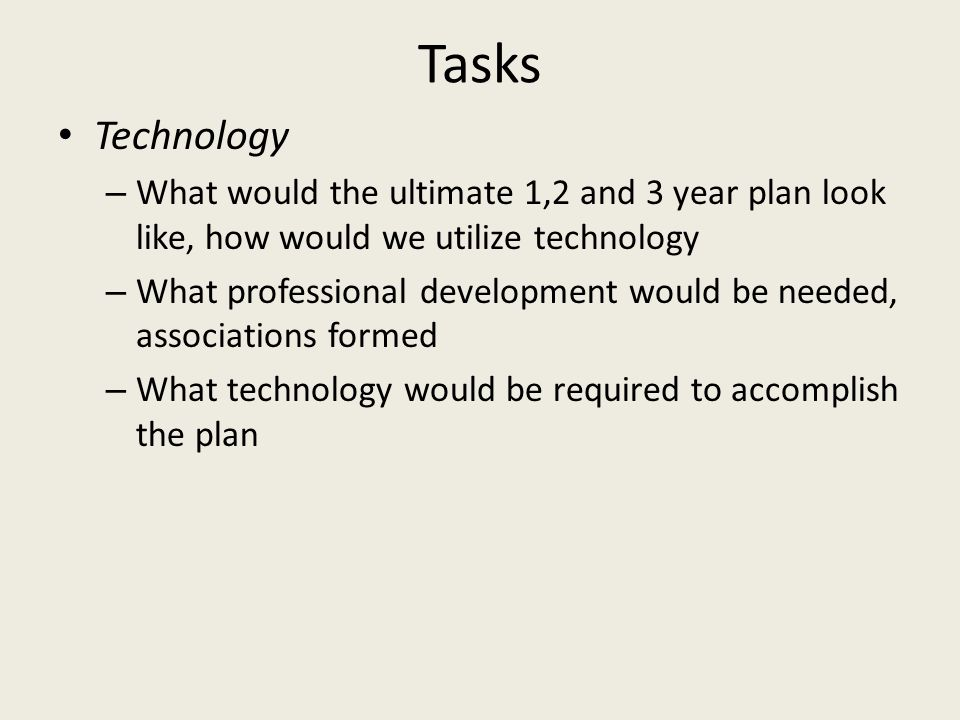 Tasks Technology – What would the ultimate 1,2 and 3 year plan look like, how would we utilize technology – What professional development would be nee