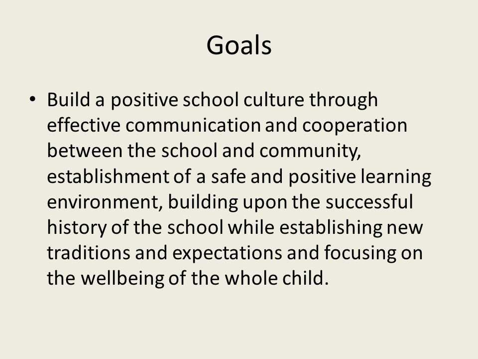 Goals Build a positive school culture through effective communication and cooperation between the school and community, establishment of a safe and po