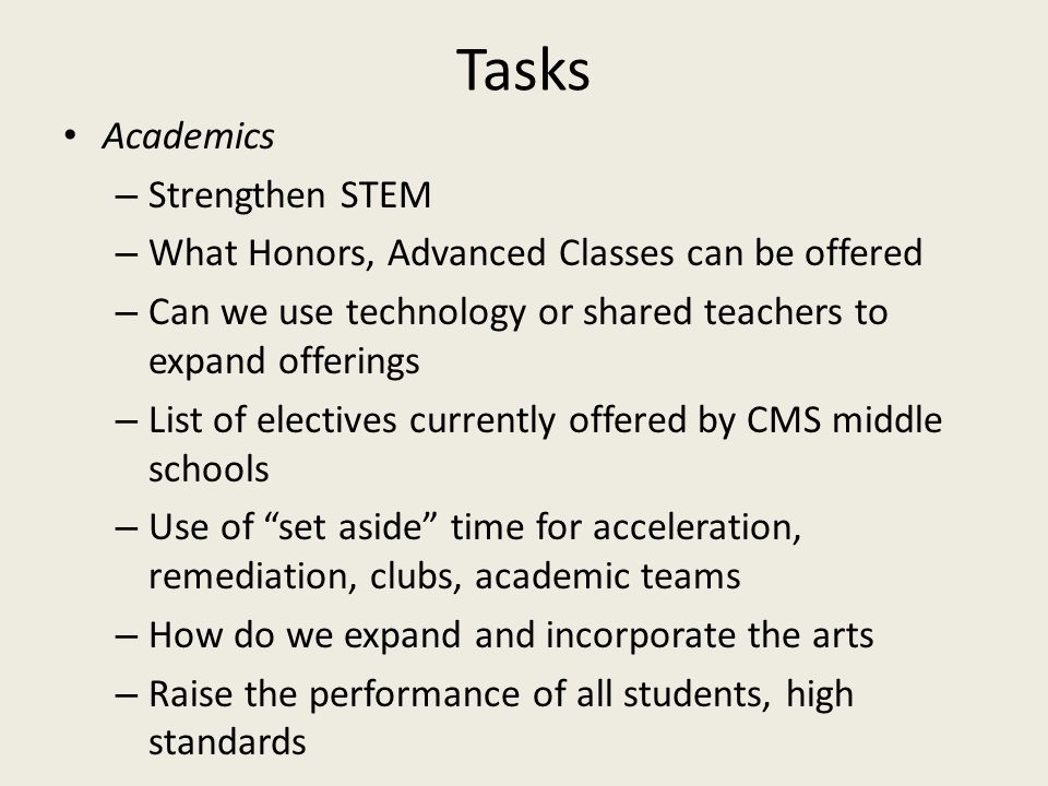 Tasks Academics – Strengthen STEM – What Honors, Advanced Classes can be offered – Can we use technology or shared teachers to expand offerings – List