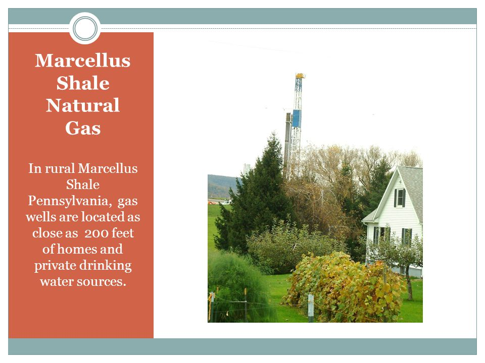 In rural Marcellus Shale Pennsylvania, gas wells are located as close as 200 feet of homes and private drinking water sources.