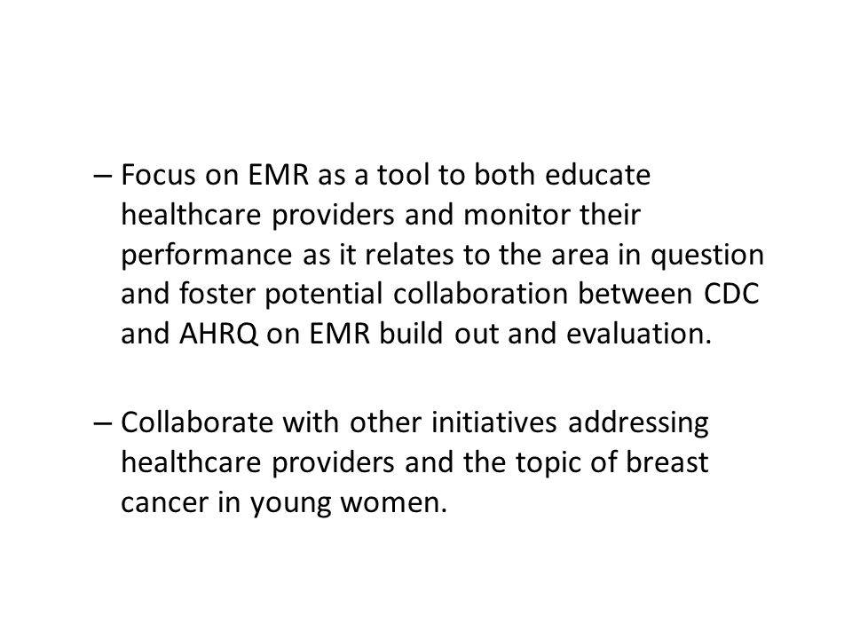 – Focus on EMR as a tool to both educate healthcare providers and monitor their performance as it relates to the area in question and foster potential collaboration between CDC and AHRQ on EMR build out and evaluation.