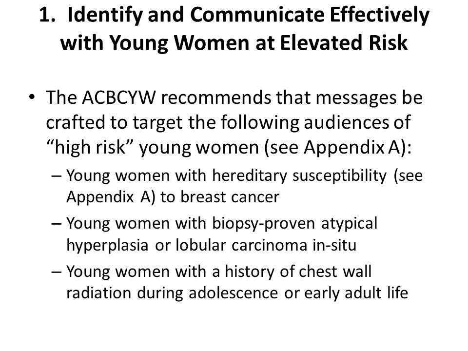 Messages should also be crafted to target the following audiences of young women at higher than average risk: – Young Jewish women (with a specific target of women of Ashkenazi descent) with known or unknown family history or family history that does not indicate a hereditary susceptibility of breast cancer – Young women with mammographically-dense breasts (as documented by a breast radiologist)