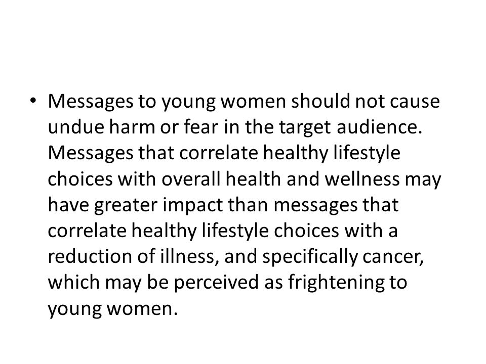 Additional Recommendation In developing and disseminating messages aimed to educate young women at average risk about breast cancer, the ACBCYW encourages consideration of the overall content and style recommendations outlined above in Section 1 ( Identify and Communicate Effectively with Young Women at Elevated Risk ).