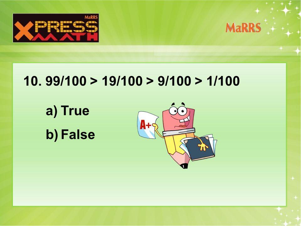 10. 99/100 > 19/100 > 9/100 > 1/100 a)True b)False