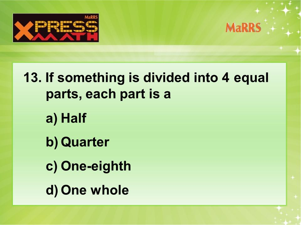 13. If something is divided into 4 equal parts, each part is a a)Half b)Quarter c)One-eighth d)One whole