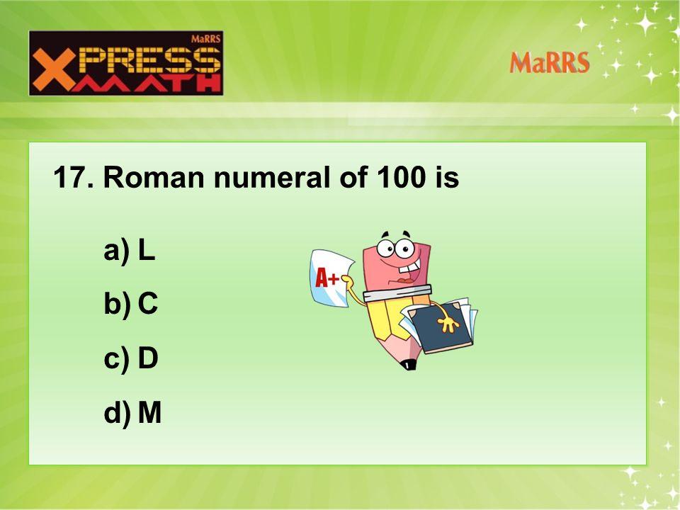 17. Roman numeral of 100 is a)L b)C c)D d)M