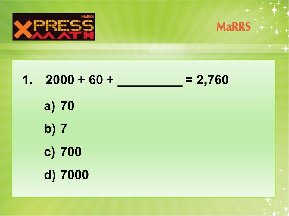 1. 2000 + 60 + _________ = 2,760 a)70 b)7 c)700 d)7000