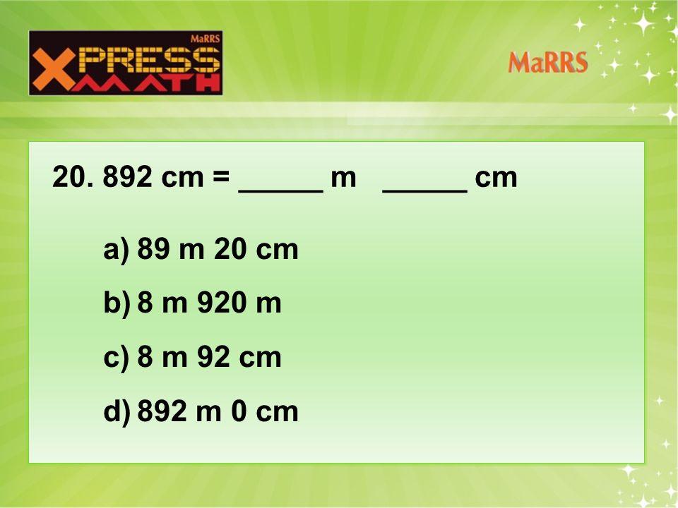 20. 892 cm = _____ m _____ cm a)89 m 20 cm b)8 m 920 m c)8 m 92 cm d)892 m 0 cm