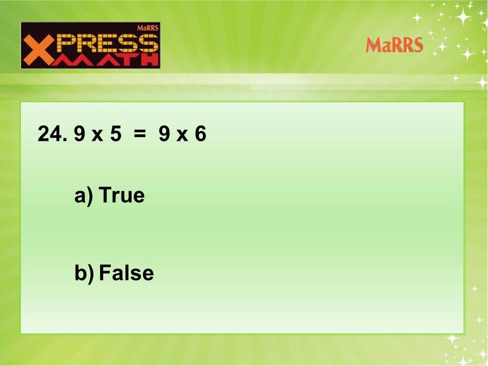 24. 9 x 5 = 9 x 6 a)True b)False