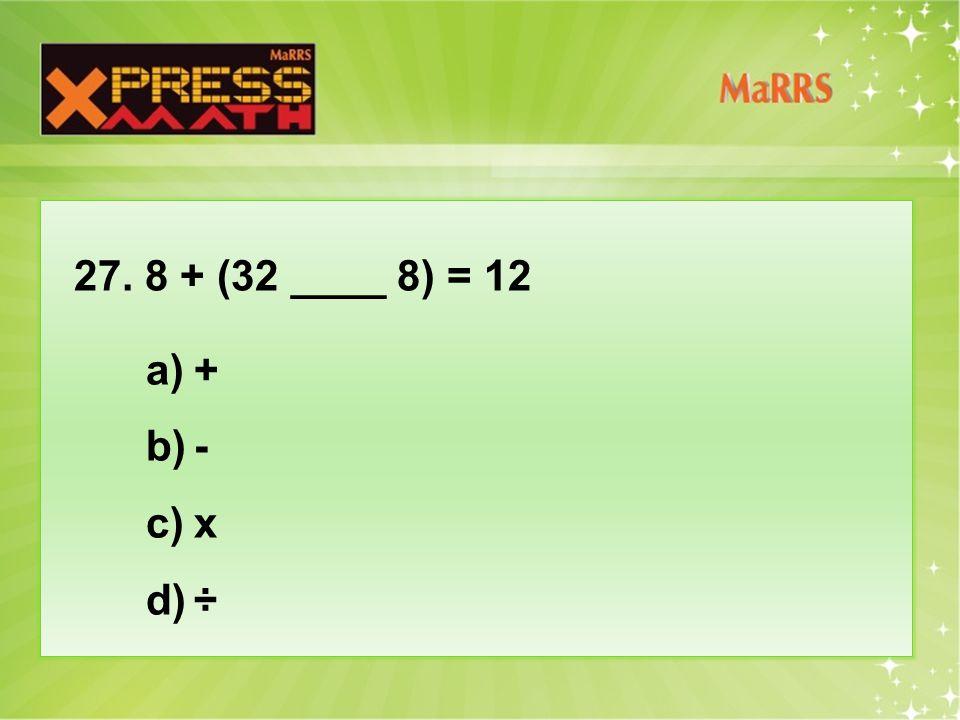 27. 8 + (32 ____ 8) = 12 a)+ b)- c)x d)÷