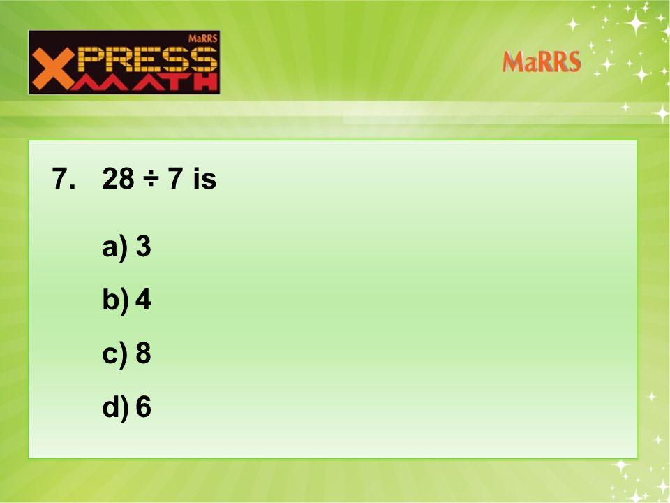 7. 28 ÷ 7 is a)3 b)4 c)8 d)6