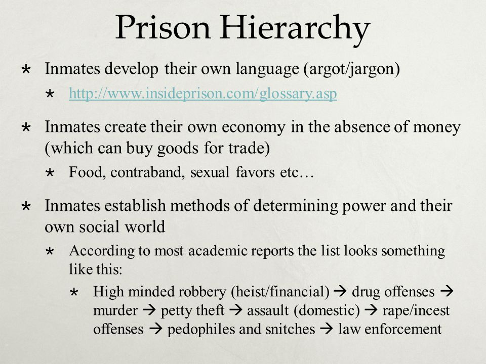 Prison Hierarchy  Inmates develop their own language (argot/jargon)  http://www.insideprison.com/glossary.asp http://www.insideprison.com/glossary.asp  Inmates create their own economy in the absence of money (which can buy goods for trade)  Food, contraband, sexual favors etc…  Inmates establish methods of determining power and their own social world  According to most academic reports the list looks something like this:  High minded robbery (heist/financial)  drug offenses  murder  petty theft  assault (domestic)  rape/incest offenses  pedophiles and snitches  law enforcement