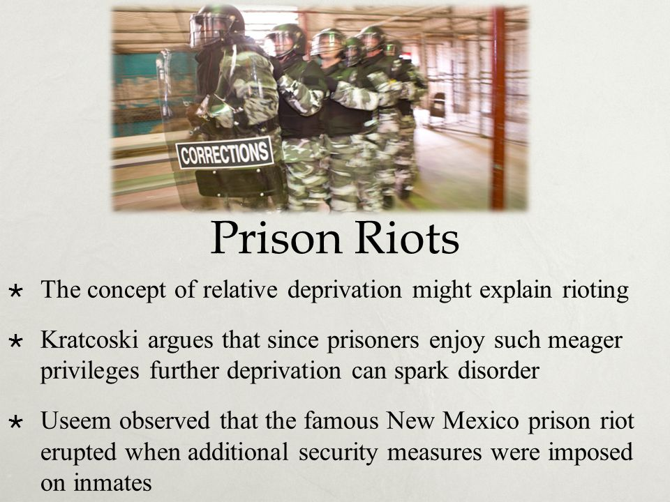 Prison Riots  The concept of relative deprivation might explain rioting  Kratcoski argues that since prisoners enjoy such meager privileges further