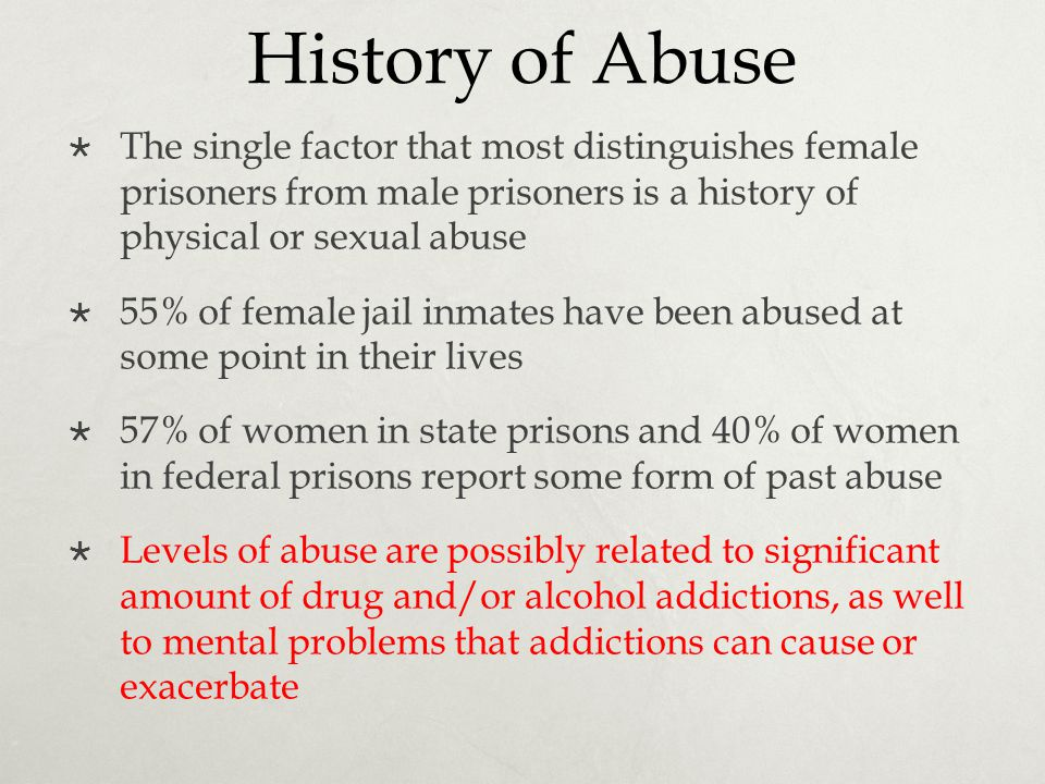 History of Abuse  The single factor that most distinguishes female prisoners from male prisoners is a history of physical or sexual abuse  55% of fe
