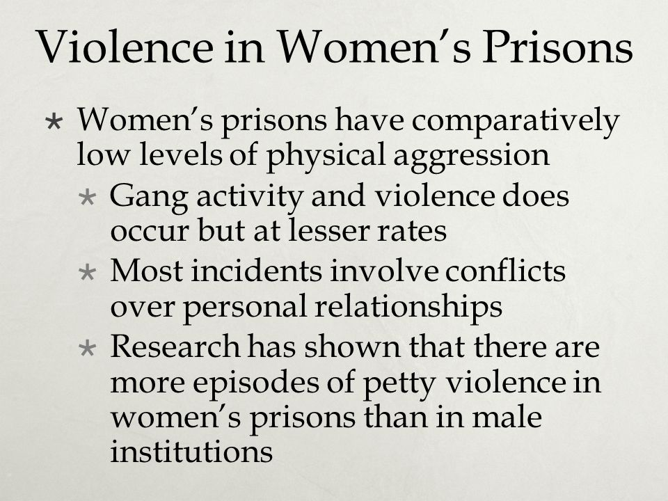 Violence in Women's Prisons  Women's prisons have comparatively low levels of physical aggression  Gang activity and violence does occur but at less