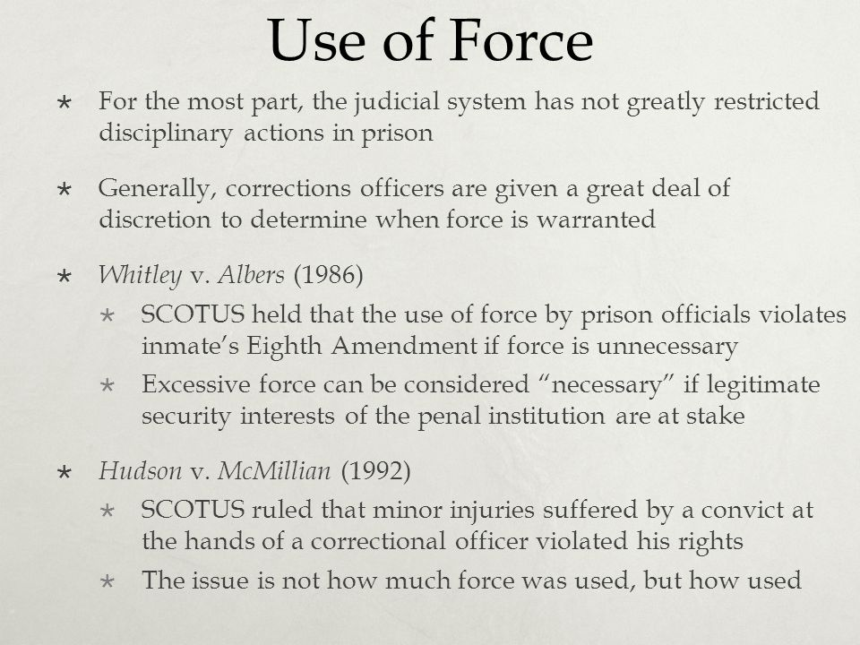 Use of Force  For the most part, the judicial system has not greatly restricted disciplinary actions in prison  Generally, corrections officers are