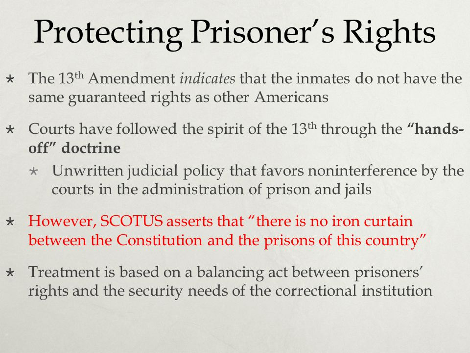Protecting Prisoner's Rights  The 13 th Amendment indicates that the inmates do not have the same guaranteed rights as other Americans  Courts have
