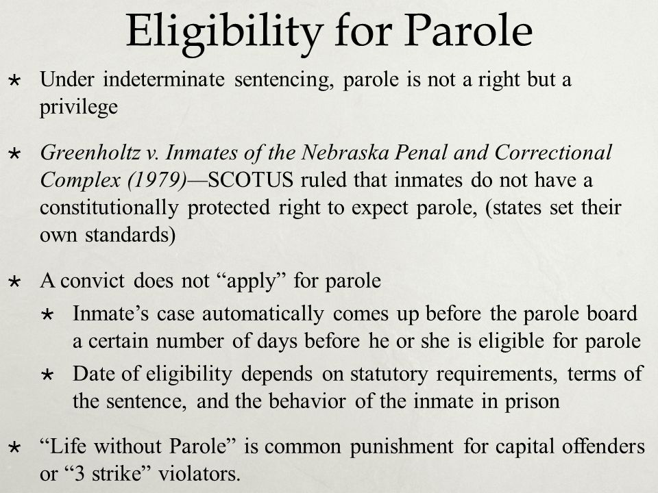 Eligibility for Parole  Under indeterminate sentencing, parole is not a right but a privilege  Greenholtz v. Inmates of the Nebraska Penal and Corre