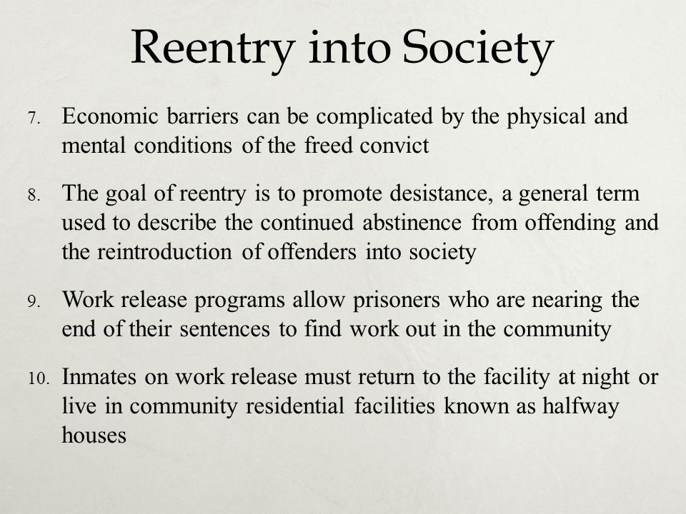 Reentry into Society 7. Economic barriers can be complicated by the physical and mental conditions of the freed convict 8. The goal of reentry is to p