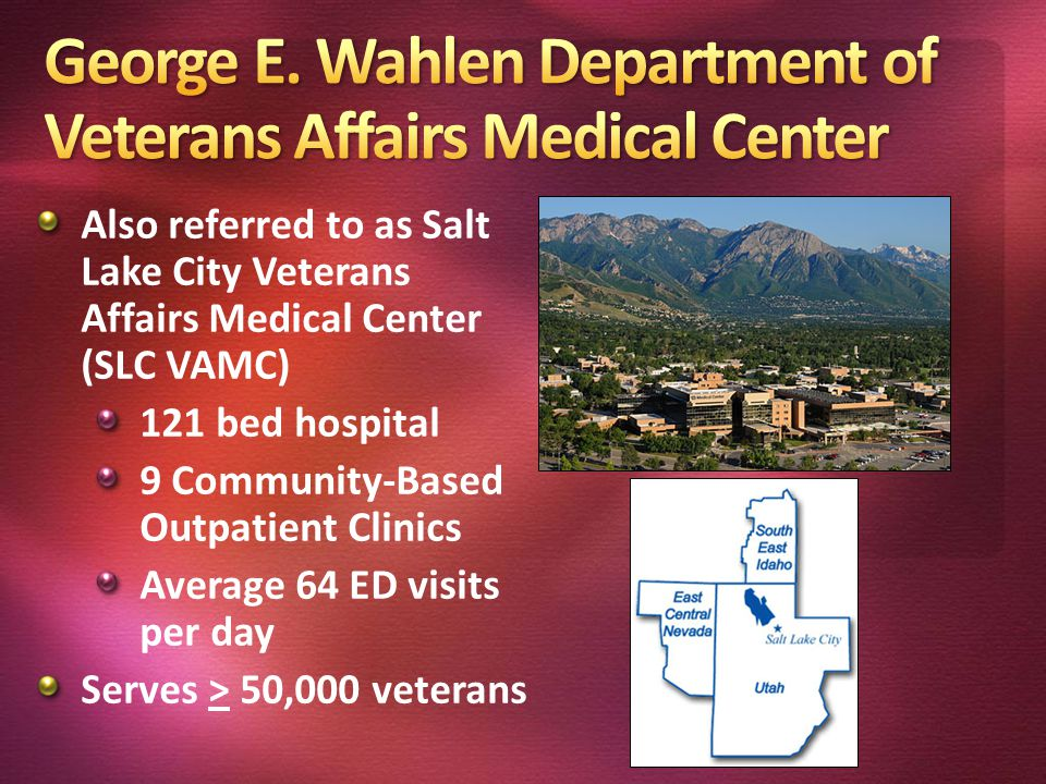 Also referred to as Salt Lake City Veterans Affairs Medical Center (SLC VAMC) 121 bed hospital 9 Community-Based Outpatient Clinics Average 64 ED visi