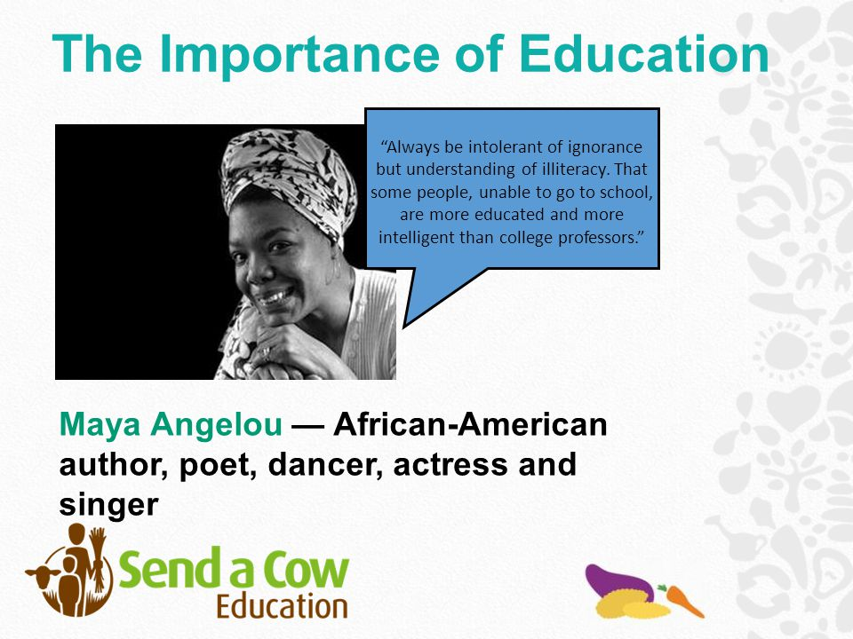 Maya Angelou — African-American author, poet, dancer, actress and singer Always be intolerant of ignorance but understanding of illiteracy.