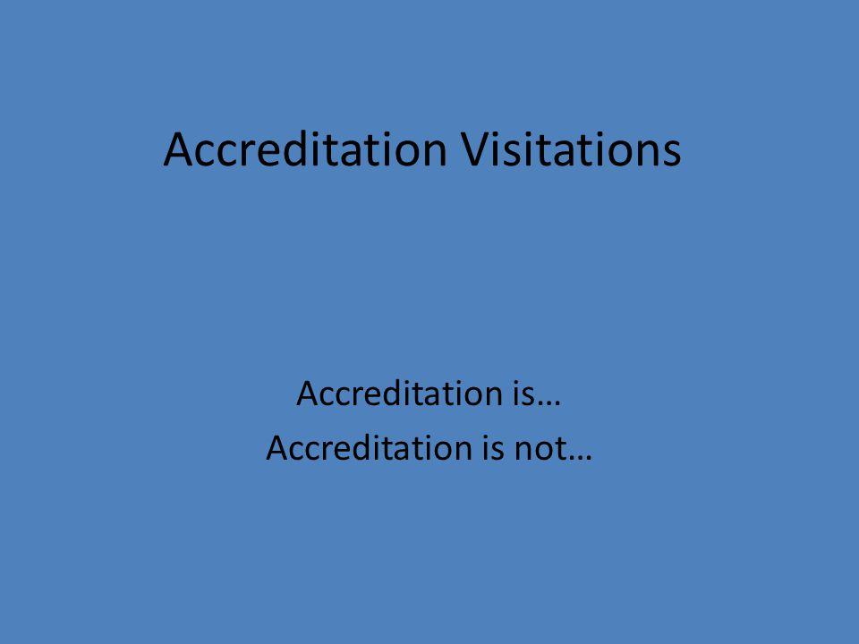 Accreditation Visitations Accreditation is… Accreditation is not…