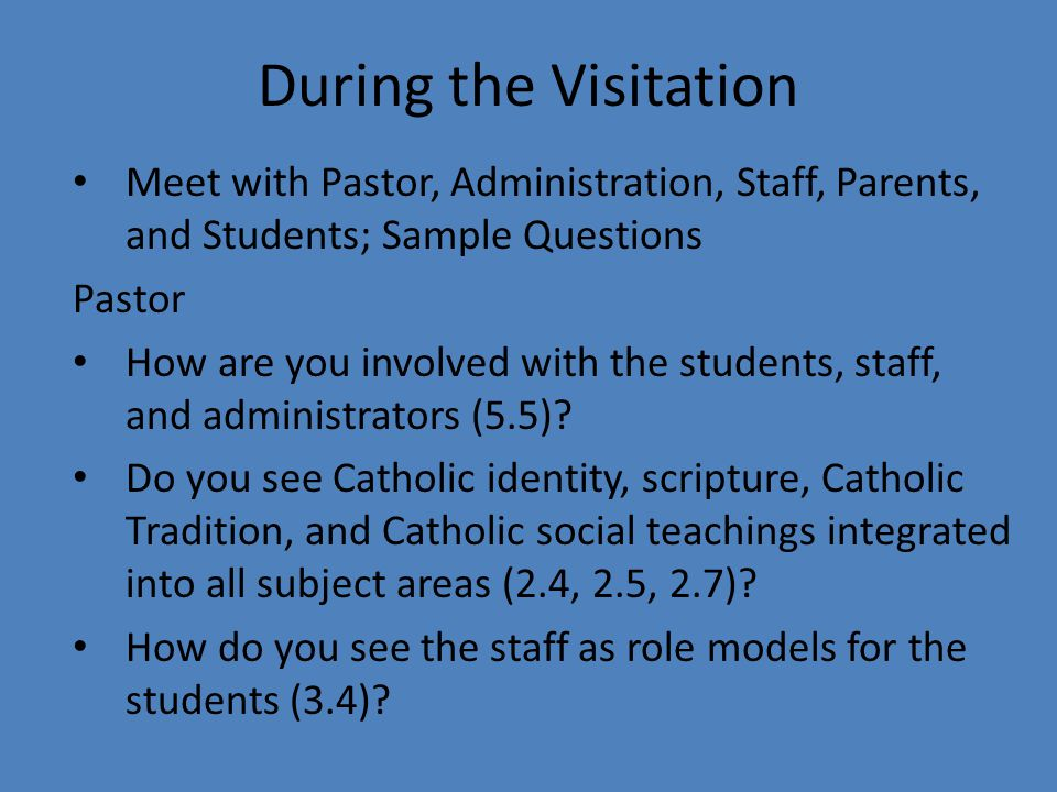 During the Visitation Meet with Pastor, Administration, Staff, Parents, and Students; Sample Questions Pastor How are you involved with the students, staff, and administrators (5.5).