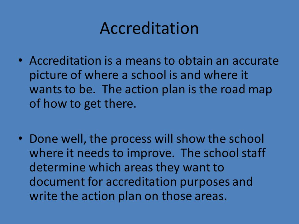 Accreditation Accreditation is a means to obtain an accurate picture of where a school is and where it wants to be.