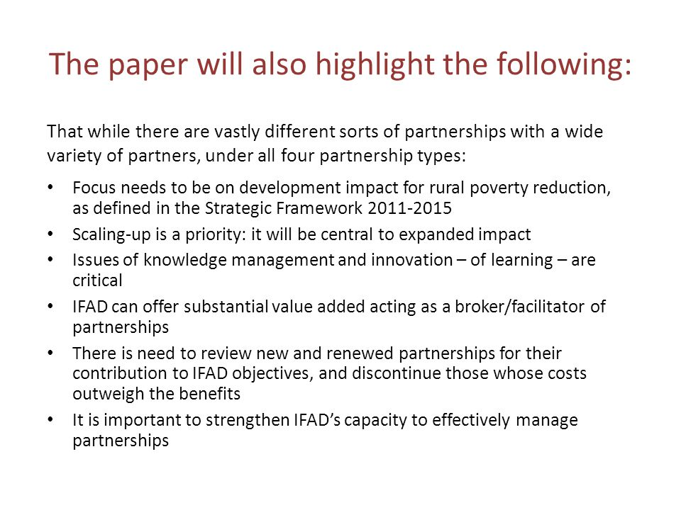 The paper will also highlight the following: That while there are vastly different sorts of partnerships with a wide variety of partners, under all four partnership types: Focus needs to be on development impact for rural poverty reduction, as defined in the Strategic Framework 2011-2015 Scaling-up is a priority: it will be central to expanded impact Issues of knowledge management and innovation – of learning – are critical IFAD can offer substantial value added acting as a broker/facilitator of partnerships There is need to review new and renewed partnerships for their contribution to IFAD objectives, and discontinue those whose costs outweigh the benefits It is important to strengthen IFAD's capacity to effectively manage partnerships