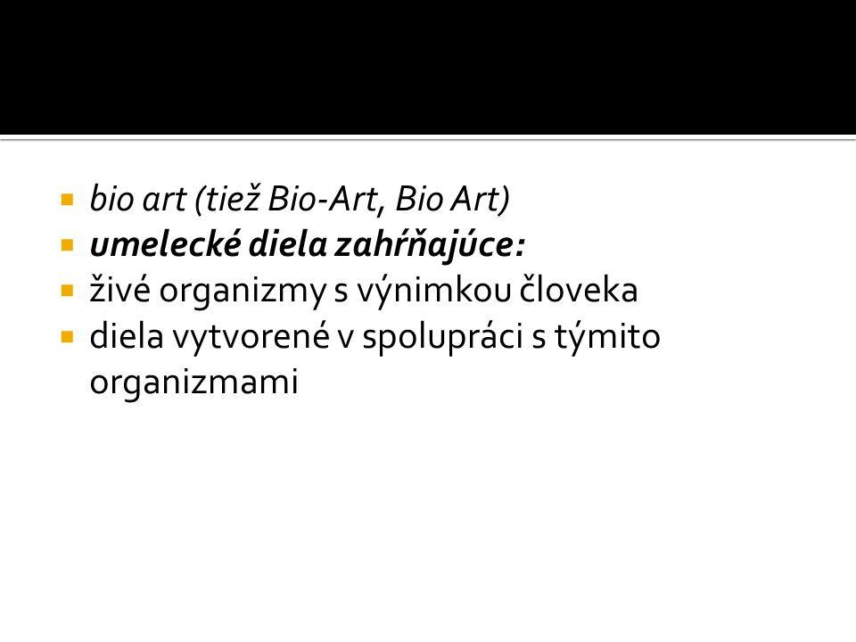  bio art (tiež Bio-Art, Bio Art)  umelecké diela zahŕňajúce:  živé organizmy s výnimkou človeka  diela vytvorené v spolupráci s týmito organizmami