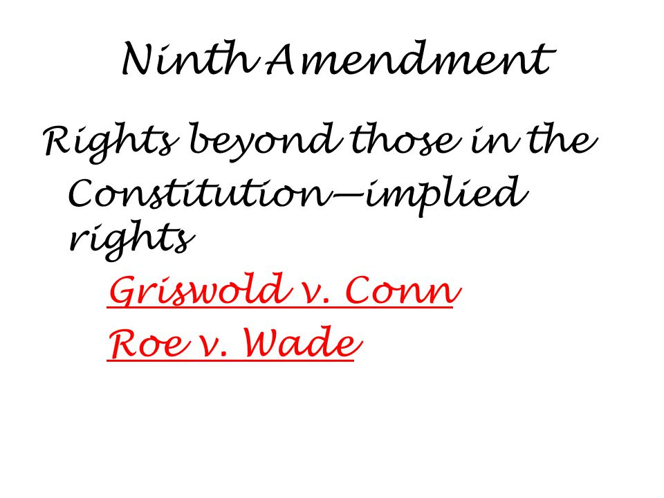 Ninth Amendment Rights beyond those in the Constitution—implied rights Griswold v. Conn Roe v. Wade