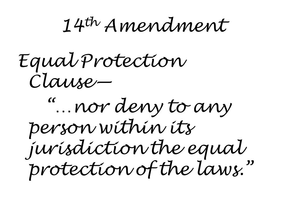 14 th Amendment Equal Protection Clause— …nor deny to any person within its jurisdiction the equal protection of the laws.