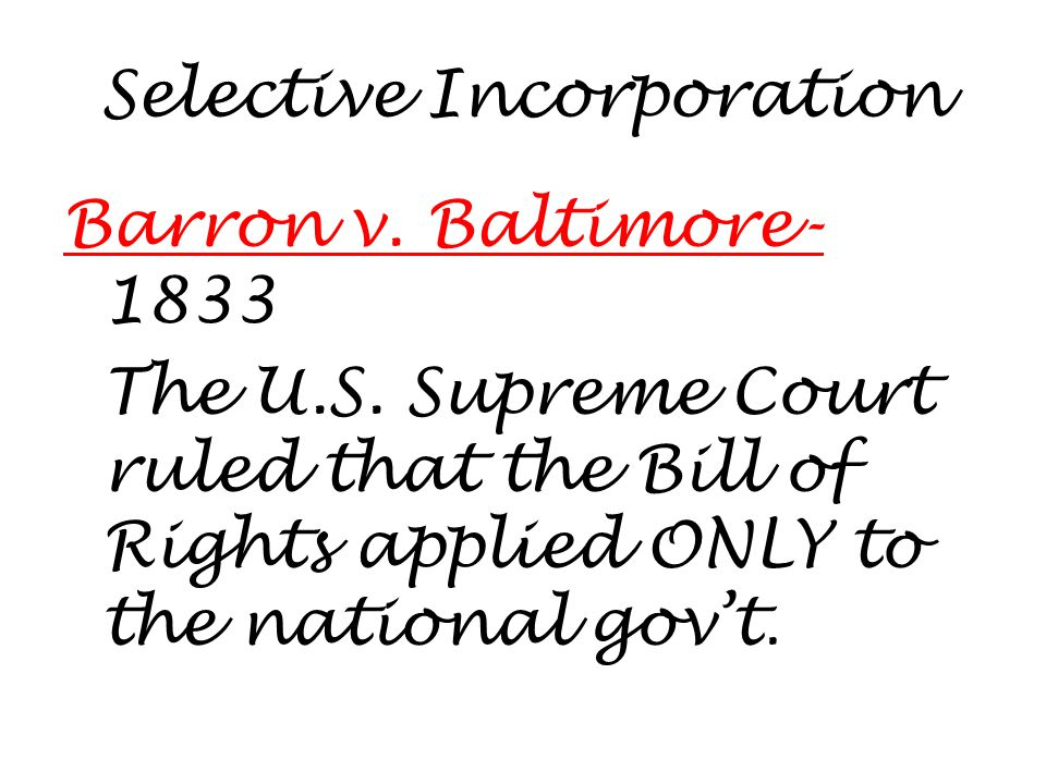 Selective Incorporation Barron v. Baltimore- 1833 The U.S.