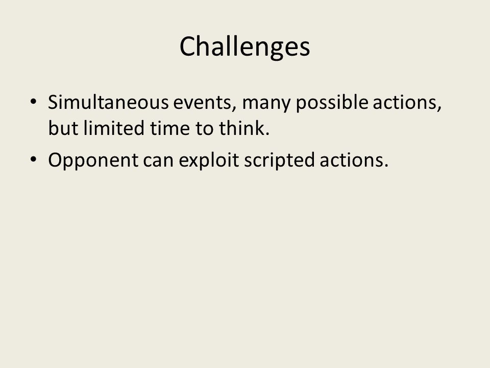 Challenges Simultaneous events, many possible actions, but limited time to think.