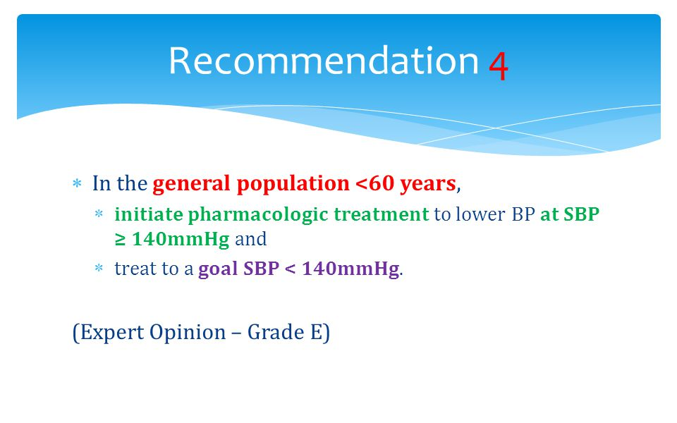  In the general population <60 years,  initiate pharmacologic treatment to lower BP at SBP ≥ 140mmHg and  treat to a goal SBP < 140mmHg. (Expert Op