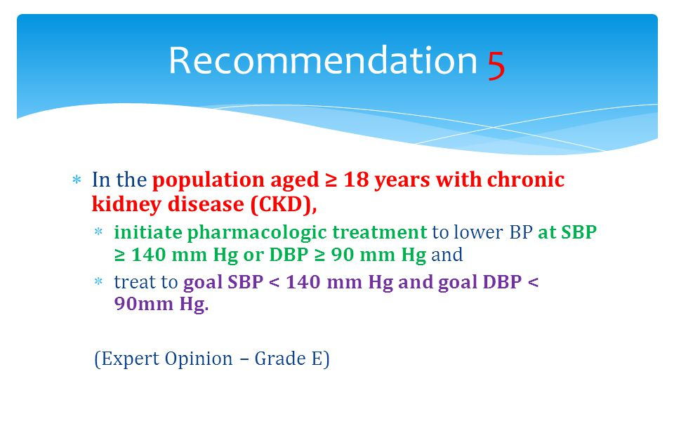  In the population aged ≥ 18 years with chronic kidney disease (CKD),  initiate pharmacologic treatment to lower BP at SBP ≥ 140 mm Hg or DBP ≥ 90 m